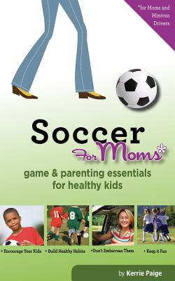 Soccer for Moms: Game & Parenting Essentials for Healthy Kids Cover Image