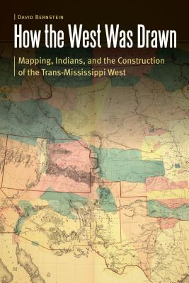 How the West Was Drawn: Mapping, Indians, and the Construction of the Trans-Mississippi West (Borderlands and Transcultural Studies) Cover Image
