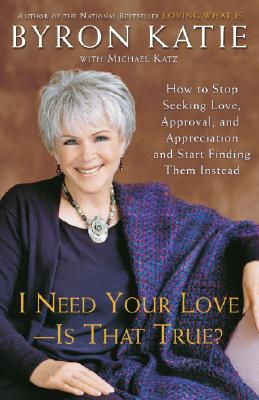 I Need Your Love - Is That True?: How to Stop Seeking Love, Approval, and Appreciation and Start Finding Them Instead Cover Image