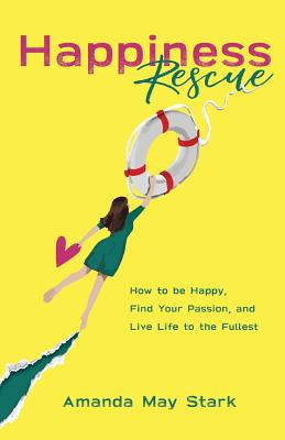Happiness Rescue: How to Be Happy, Find Your Passion, and Live Life to the Fullest Cover Image