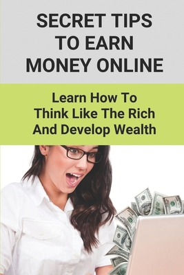 Secret Tips To Earn Money Online: Learn How To Think Like The Rich And Develop Wealth: Ways To Earn Money Online Cover Image