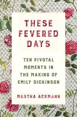 These Fevered Days: Ten Pivotal Moments in the Making of Emily Dickinson Cover Image