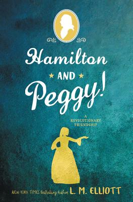Hamilton and Peggy!: A Revolutionary Friendship by L.M. Elliott