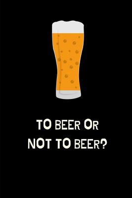 To Beer Or Not To Beer?: Funny Novelty Beer Themed Gifts - Lined Notebook Journal (6 X 9) - For Beer Lovers, Enthusiasts, Connoisseurs Cover Image