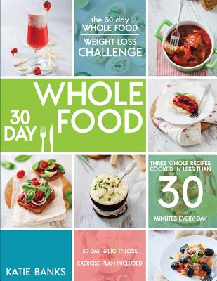 The 30 Day Whole Food Weight Loss Challenge: 30 Day Whole Food: Three Whole Recipes Cooked in Less than 30 Minutes Every Day: 30 Day Weight Loss Exerc (30 Day Whole Food Challenge #1) Cover Image