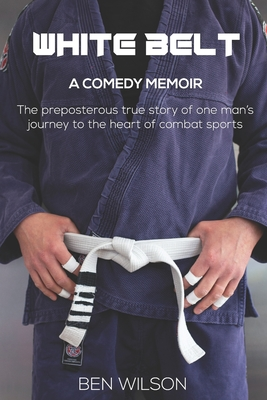 White Belt: The hilarious true story of one ludicrous man's bid to overcome his demons by competing at Brazilian Jiu-Jitsu Cover Image