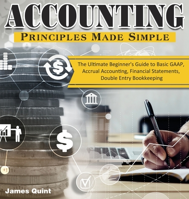 Accounting Principles Made Simple: The Ultimate Beginner's Guide to Basic GAAP, Accrual Accounting, Financial Statements, Double Entry Bookkeeping Cover Image