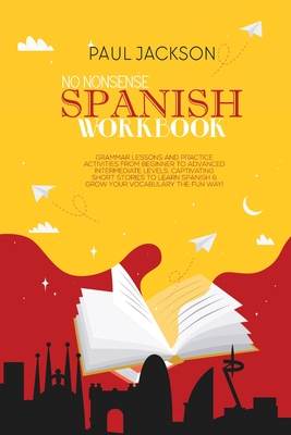 No Nonsense Spanish Workbook: Grammar Lessons and Practice Activities from Beginner to Advanced Intermediate Levels. Captivating Short Stories to Le Cover Image