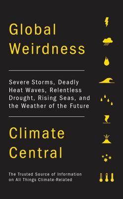 Global Weirdness: Severe Storms, Deadly Heat Waves, Relentless Drought, Rising Seas and the Weather of the Future Cover Image