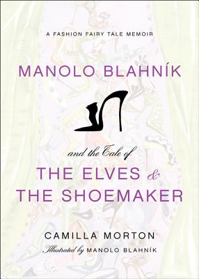 Manolo Blahnik and the Tale of the Elves and the Shoemaker: A Fashion Fairy Tale Memoir Cover Image