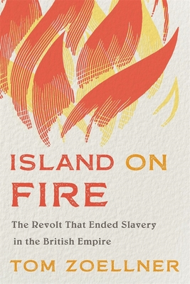 Island on Fire: The Revolt That Ended Slavery in the British Empire Cover Image