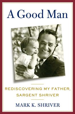 A Good Man: Rediscovering My Father, Sargent Shriver Cover Image