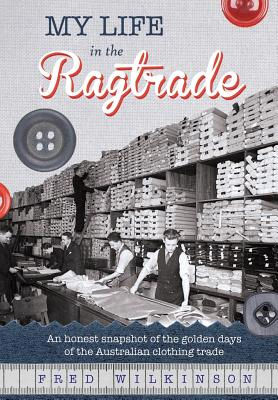 My Life in the Ragtrade: An honest snapshot of the golden days of the Australian clothing trade Cover Image