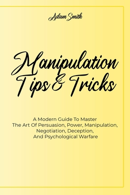 Manipulation Tips And Tricks A: A Modern Guide To Master The Art Of Persuasion, Power, Manipulation, Negotiation, Deception, And Psychological Warfare Cover Image