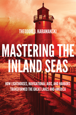Mastering the Inland Seas: How Lighthouses, Navigational Aids, and Harbors Transformed the Great Lakes and America Cover Image