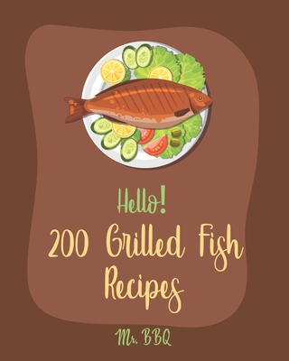 Hello! 200 Grilled Fish Recipes: Best Grilled Fish Cookbook Ever For Beginners [Cod Cookbook, Tuna Cookbook, Trout Cookbook, Halibut Recipes, Baked Sa Cover Image