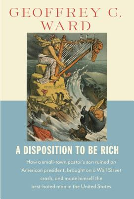 A Disposition to Be Rich: How a Small-Town Pastor's Son Ruined an American President, Brought on a Wall Street Crash, and Made H Cover Image