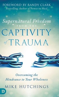 Supernatural Freedom from the Captivity of Trauma: Overcoming the Hindrance to Your Wholeness Cover Image