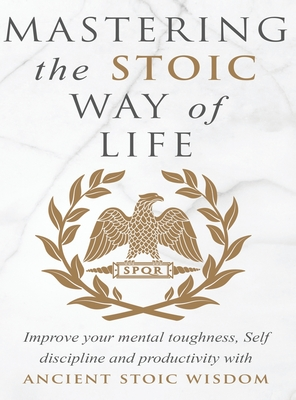 Mastering The Stoic Way Of Life: Improve Your Mental Toughness, Self-Discipline, and Productivity with Ancient Stoic Wisdom Cover Image
