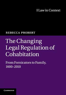 The Changing Legal Regulation of Cohabitation: From Fornicators to Family, 1600-2010 (Law in Context) Cover Image
