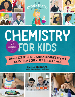 The Kitchen Pantry Scientist Chemistry for Kids: Science Experiments and Activities Inspired by Awesome Chemists, Past and Present; Includes 25 Illustrated Biographies of Amazing Scientists from Around the World Cover Image