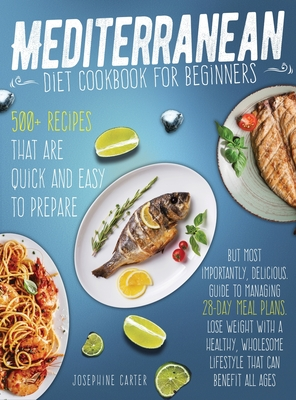 mediterranean diet cookbook for beginners: 500+ Recipes that are quick and easy to prepare, but most importantly, delicious. Guide to managing 28-day Cover Image