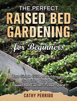 Raised Bed Gardening for Beginners: Your Simple Guide to Building and Sustaining Your Own Raised Bed Garden in Less Space Cover Image