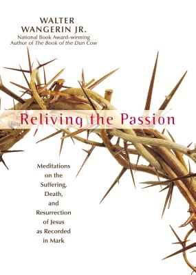 Reliving the Passion: Meditations on the Suffering, Death, and the Resurrection of Jesus as Recorded in Mark.Walter Wangerin, Jr.