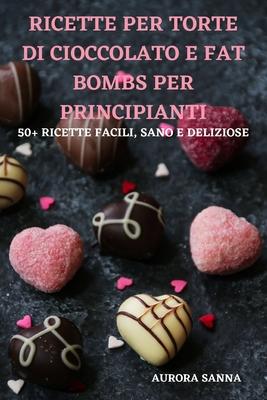 Ricette Per Torte Di Cioccolato E Fat Bombs Per Principianti 50+ Ricette Facili, Sano E Deliziose Cover Image
