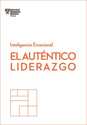 El Auténtico Liderazgo. Serie Inteligencia Emocional HBR (Authentic Leadership Spanish Edition): Duplica O Triplica Tus Ingresos Con Un Poderoso Métod Cover Image