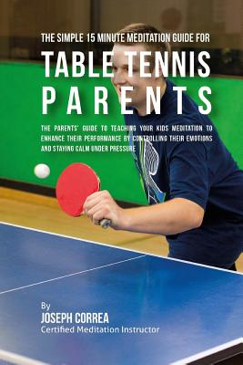 The Simple 15 Minute Meditation Guide for Table Tennis Parents: The Parents' Guide to Teaching Your Kids Meditation to Enhance Their Performance by Co Cover Image