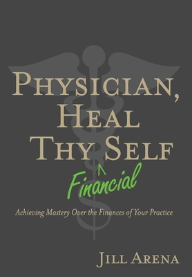 Physician, Heal Thy Financial Self: Achieving Mastery Over the Finances of Your Practice Cover Image