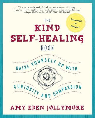 The Kind Self-Healing Book: Raise Yourself Up with Curiosity and Compassion Cover Image
