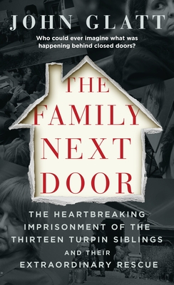 The Family Next Door: The Heartbreaking Imprisonment of the Thirteen Turpin Siblings and Their Extraordinary Rescue Cover Image
