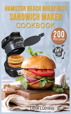 Hamilton Beach Breakfast Sandwich Maker Cookbook: 200 Simple and Tasty Recipes for your Breakfast Sandwich Maker. Sandwiches, Burgers, Omelets and muc Cover Image