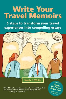 Write Your Travel Memoirs: 5 Steps to Transform Your Travel Experiences Into Compelling Essays Cover Image