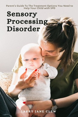 Sensory Processing Disorder: Parent's Guide To The Treatment Options You Need to Help Your Child with SPD Cover Image