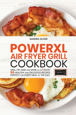 PowerXl Air Fryer Grill Cookbook: Grill, Fry, Bake and more all in 1 book! 50 Healthy and Delicious Recipes Perfect for Every Meal of the Day. Cover Image