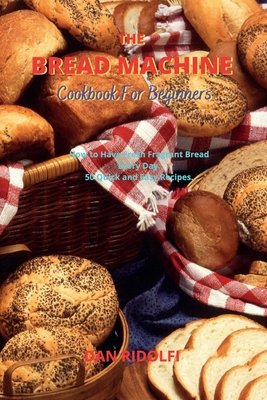 The Bread Machine Cookbook for Beginners: How to Have Fresh Fragrant Bread Every Day. 50 Quick and Easy Recipes Cover Image
