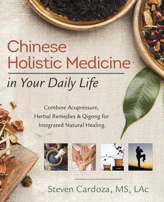 Chinese Holistic Medicine in Your Daily Life: Combine Acupressure, Herbal Remedies & Qigong for Integrated Natural Healing Cover Image