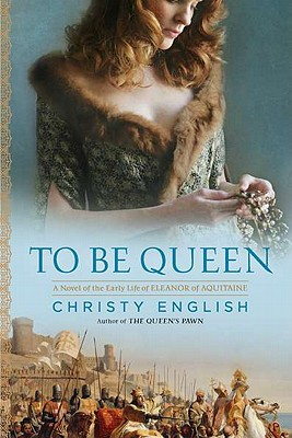 To Be Queen: A Novel of the Early Life of Eleanor of Aquitaine (An Eleanor of Aquitaine Novel) Cover Image