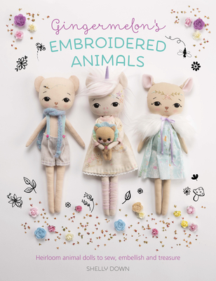 Gingermelon's Embroidered Animals: Heirloom Dolls to Sew, Embellish and Treasure Cover Image