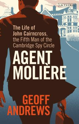 Agent Molière: The Life of John Cairncross, the Fifth Man of the Cambridge Spy Circle Cover Image