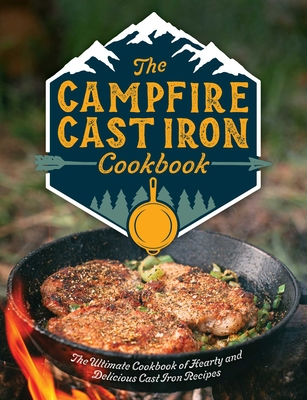 The Campfire Cast Iron Cookbook: The Ultimate Cookbook of Hearty and Delicious Cast Iron Recipes Cover Image