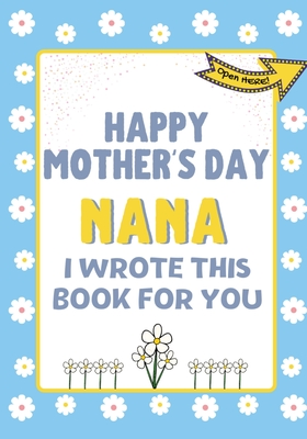 Happy Mother's Day Nana - I Wrote This Book For You: The Mother's Day Gift Book Created For Kids Cover Image
