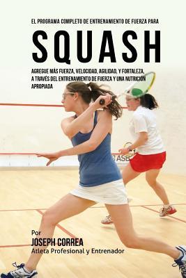 El Programa Completo de Entrenamiento de Fuerza para Squash: Agregue mas fuerza, velocidad, agilidad, y fortaleza, a traves del entrenamiento de fuerz Cover Image