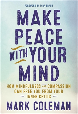 Make Peace with Your Mind: How Mindfulness and Compassion Can Free You from Your Inner Critic Cover Image