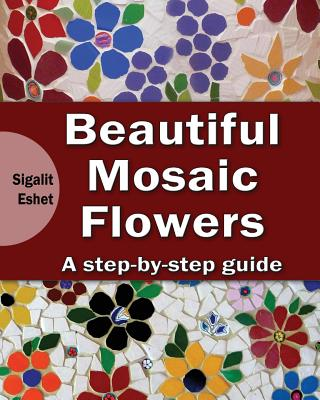 Beautiful Mosaic Flowers: A step-by step guide (Art and Crafts Book #3) Cover Image