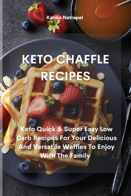 Keto Chaffle Recipes: Keto Quick & Super Easy Low Carb Recipes For Your Delicious And Versatile Waffles To Enjoy With The Family Cover Image