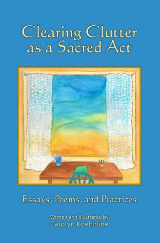 Clearing Clutter as a Sacred Act: Essays, Poems and Practices Cover Image